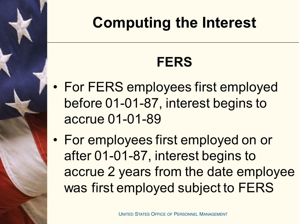 Employees who transfer to FERS and have a CSRS component continue to be under the CSRS military deposit rules for military service performed before the transfer For employees who elect FERS coverage and don't have a CSRS component, interest begins to accrue 2 years from the date of transfer Computing the Interest