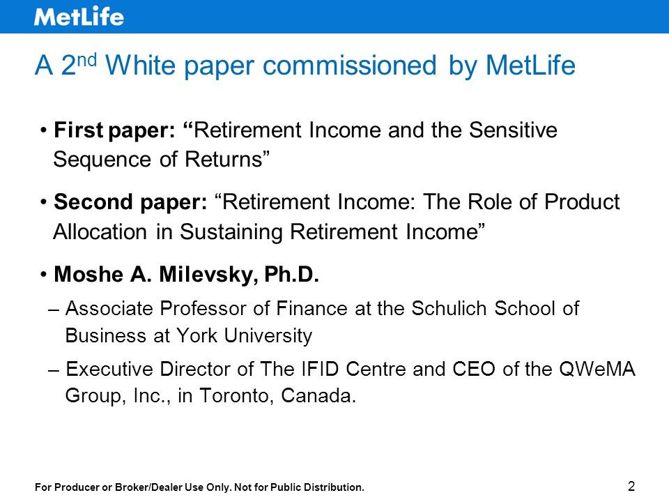 2 A 2 nd White paper commissioned by MetLife First paper: Retirement Income and the Sensitive Sequence of Returns Second paper: Retirement Income: The Role of Product Allocation in Sustaining Retirement Income Moshe A.
