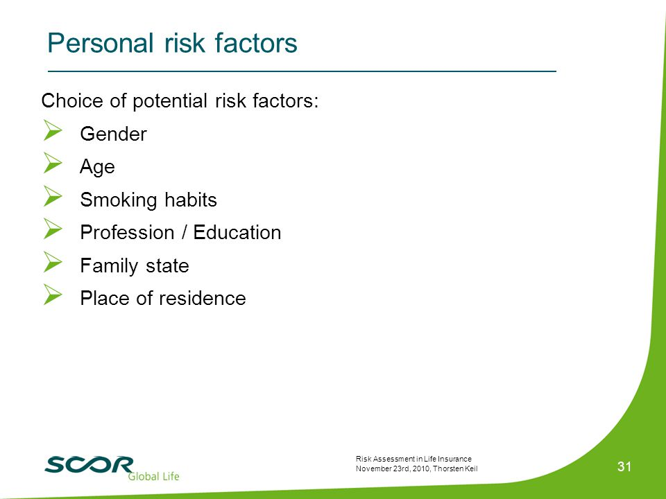 Risk Assessment in Life Insurance November 23rd, 2010, Thorsten Keil 31 Choice of potential risk factors:  Gender  Age  Smoking habits  Profession / Education  Family state  Place of residence Personal risk factors