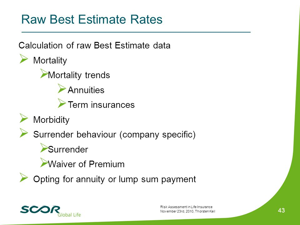 Risk Assessment in Life Insurance November 23rd, 2010, Thorsten Keil 43 Calculation of raw Best Estimate data  Mortality  Mortality trends  Annuities  Term insurances  Morbidity  Surrender behaviour (company specific)  Surrender  Waiver of Premium  Opting for annuity or lump sum payment Raw Best Estimate Rates