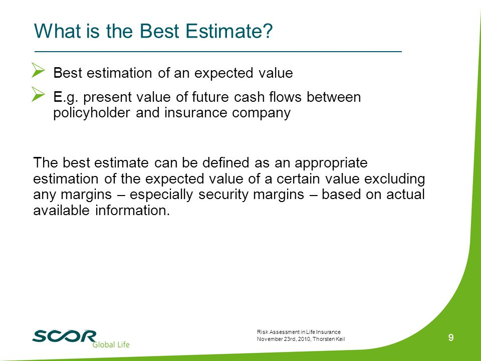 Risk Assessment in Life Insurance November 23rd, 2010, Thorsten Keil 9 What is the Best Estimate?  Best estimation of an expected value  E.g. presen