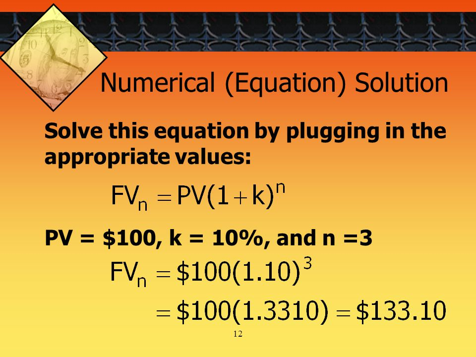 12 Solve this equation by plugging in the appropriate values: Numerical (Equation) Solution PV = $100, k = 10%, and n =3
