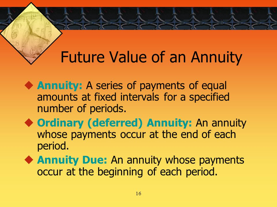 16 Future Value of an Annuity  Annuity: A series of payments of equal amounts at fixed intervals for a specified number of periods.