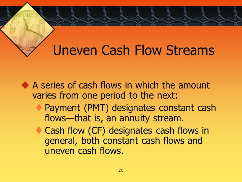 26 Uneven Cash Flow Streams  A series of cash flows in which the amount varies from one period to the next:  Payment (PMT) designates constant cash flows—that is, an annuity stream.