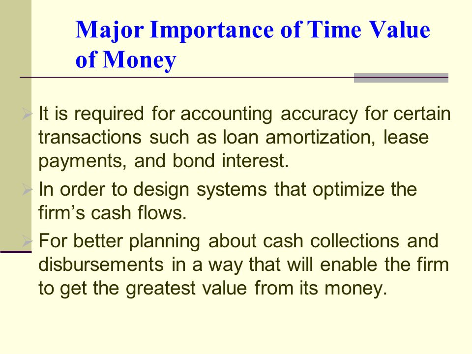 Major Importance of Time Value of Money  It is required for accounting accuracy for certain transactions such as loan amortization, lease payments, and bond interest.