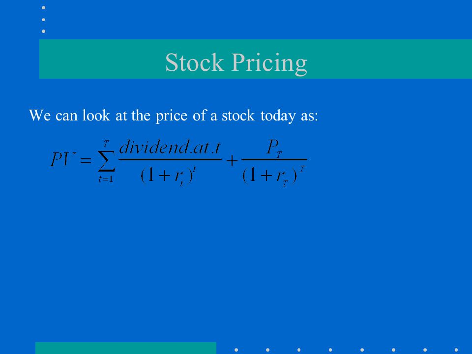 Stock Pricing We can look at the price of a stock today as:
