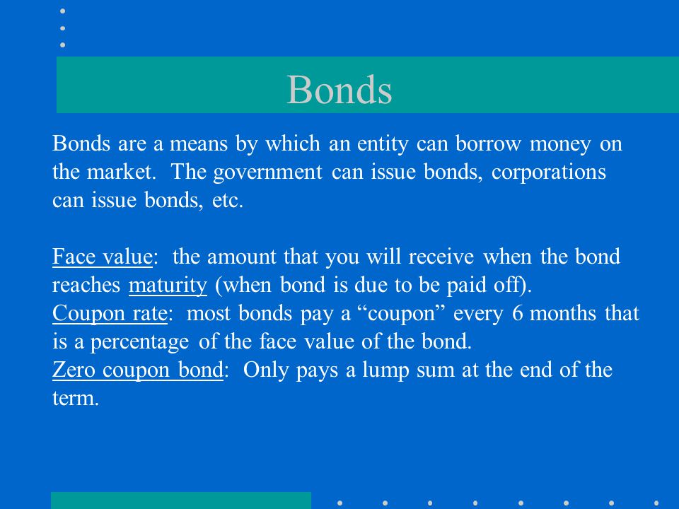 Bonds Bonds are a means by which an entity can borrow money on the market.