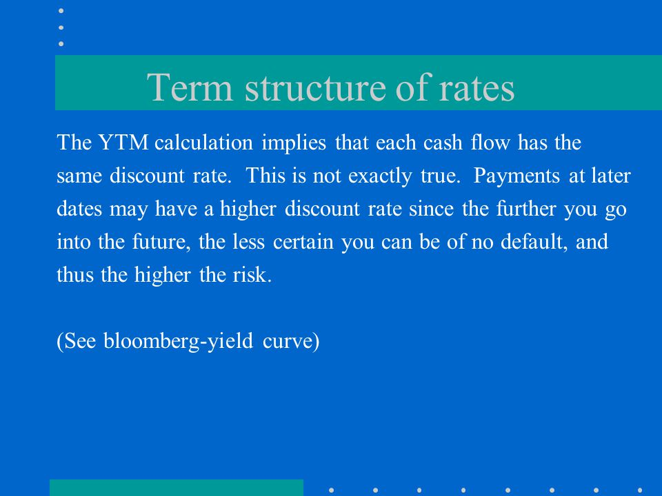Term structure of rates The YTM calculation implies that each cash flow has the same discount rate.