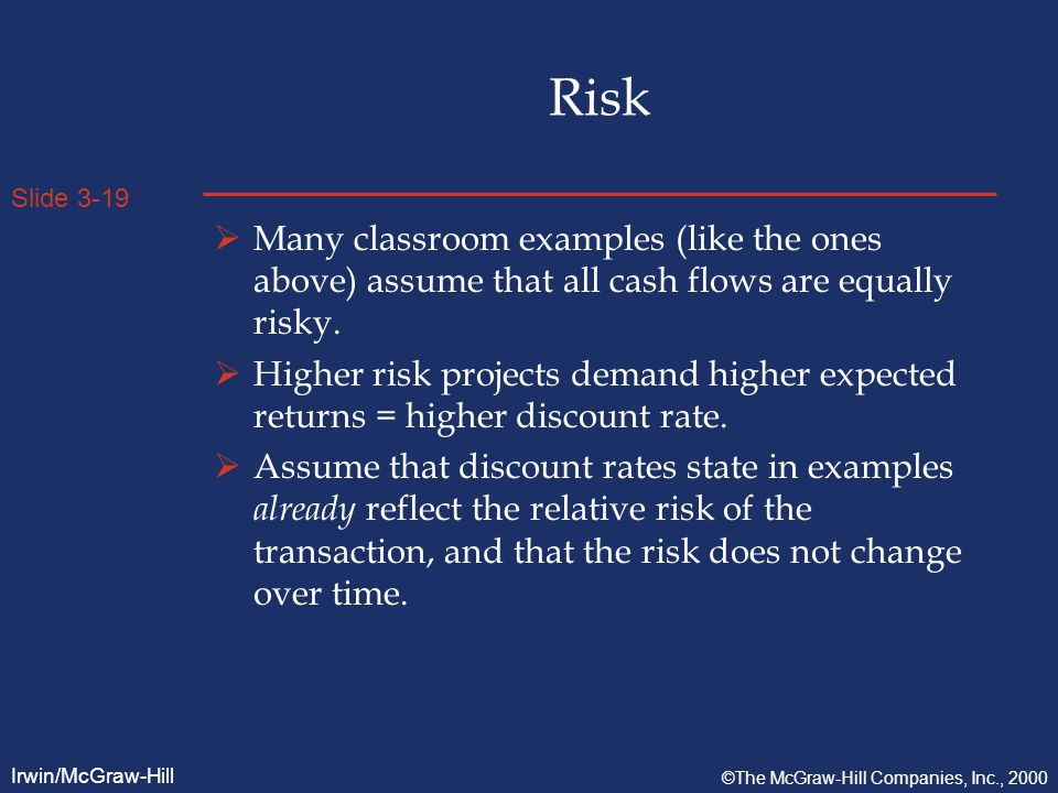 Slide 3-19 Irwin/McGraw-Hill ©The McGraw-Hill Companies, Inc., 2000 Risk  Many classroom examples (like the ones above) assume that all cash flows are equally risky.