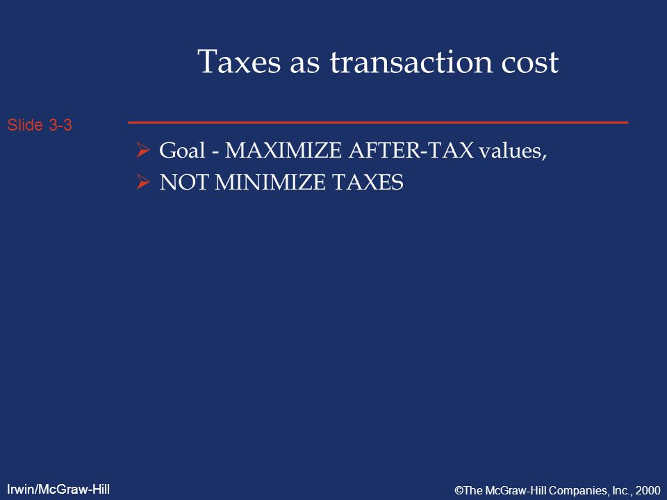Slide 3-3 Irwin/McGraw-Hill ©The McGraw-Hill Companies, Inc., 2000 Taxes as transaction cost  Goal - MAXIMIZE AFTER-TAX values,  NOT MINIMIZE TAXES