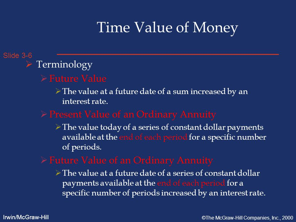 Slide 3-6 Irwin/McGraw-Hill ©The McGraw-Hill Companies, Inc., 2000 Time Value of Money  Terminology  Future Value  The value at a future date of a sum increased by an interest rate.