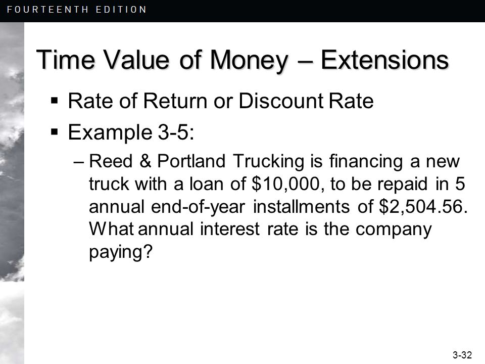 3-32 Time Value of Money – Extensions  Rate of Return or Discount Rate  Example 3-5: –Reed & Portland Trucking is financing a new truck with a loan of $10,000, to be repaid in 5 annual end-of-year installments of $2,504.56.