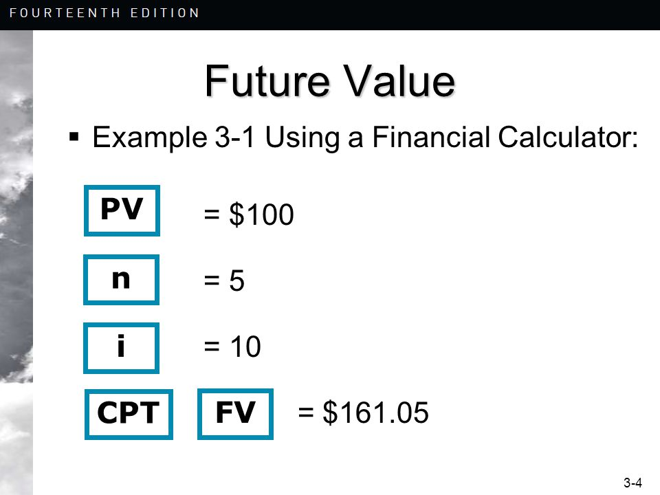 3-4 Future Value  Example 3-1 Using a Financial Calculator: = $100 = 5 = 10 = $161.05 PV n i CPT FV