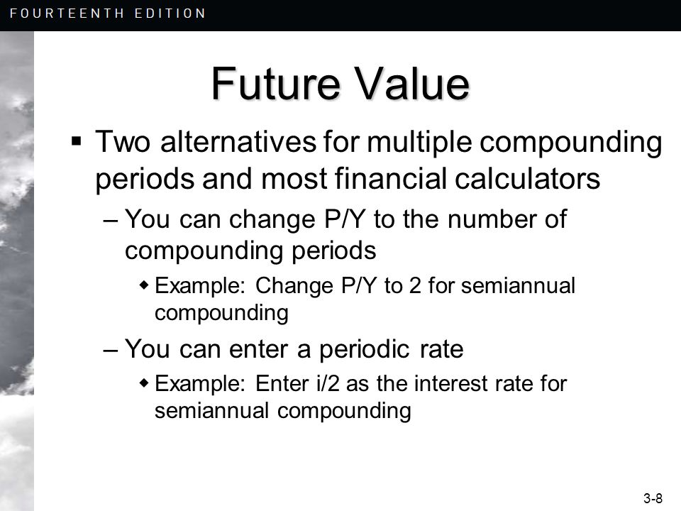 3-9 Future Value  If you change P/Y to 2, then = $100 = 10 = $0 = $162.89 PV n i CPT FV PMT