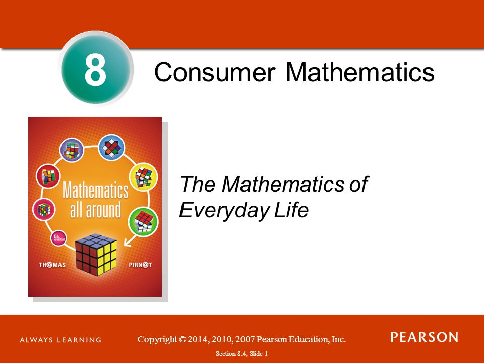 Section 1.1, Slide 1 Copyright © 2014, 2010, 2007 Pearson Education, Inc. Section 8.4, Slide 1 Consumer Mathematics The Mathematics of Everyday Life 8