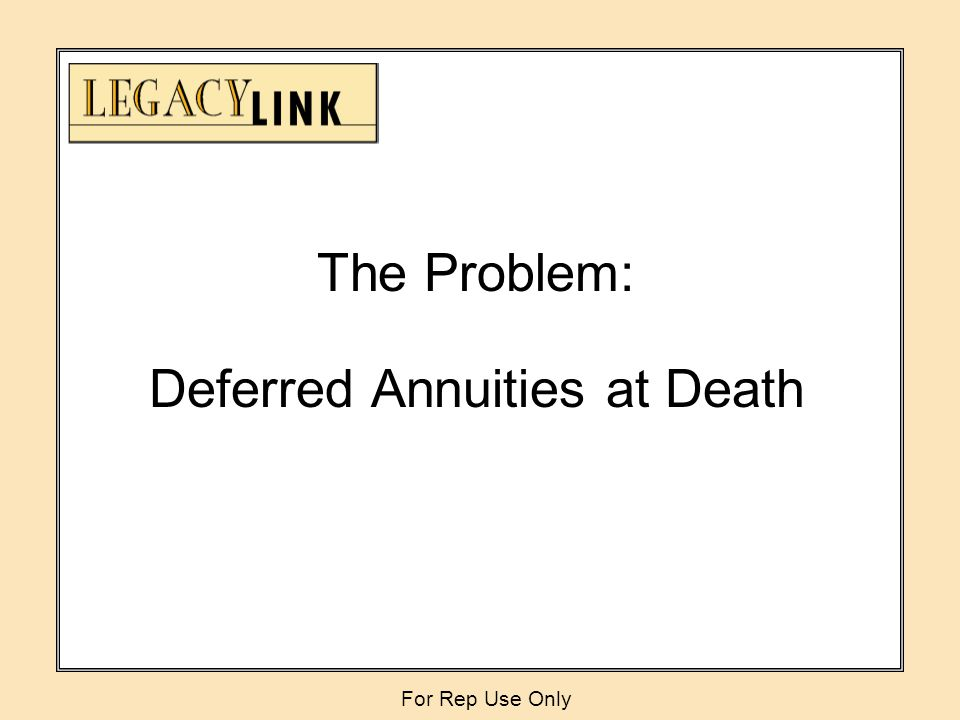 The Problem: Deferred Annuities at Death For Rep Use Only