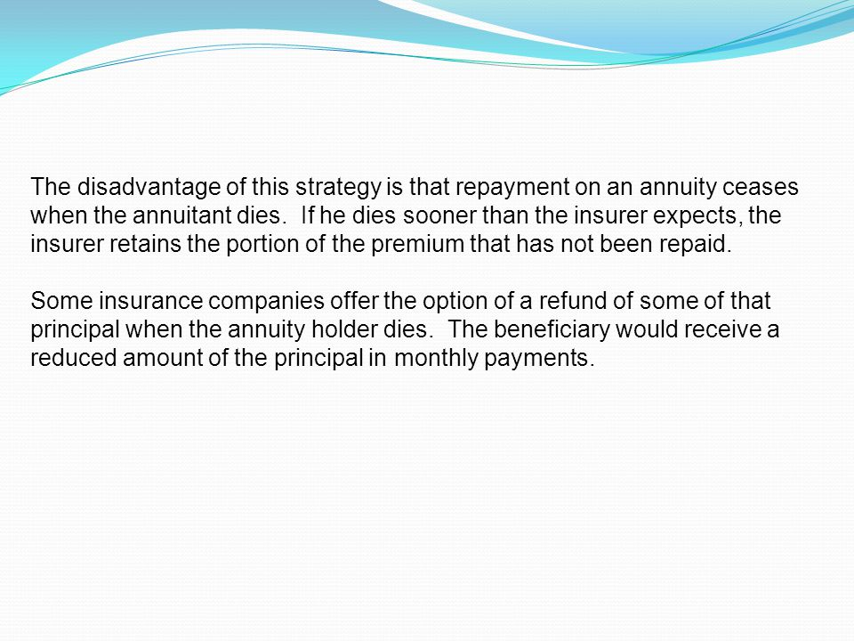 The disadvantage of this strategy is that repayment on an annuity ceases when the annuitant dies.