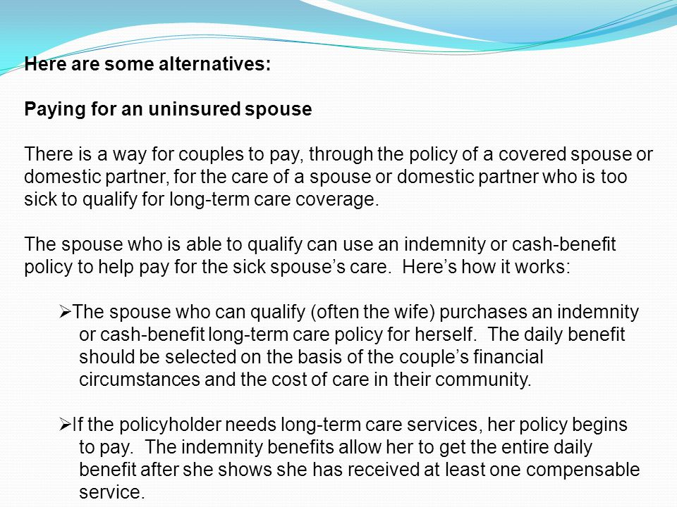Here are some alternatives: Paying for an uninsured spouse There is a way for couples to pay, through the policy of a covered spouse or domestic partner, for the care of a spouse or domestic partner who is too sick to qualify for long-term care coverage.