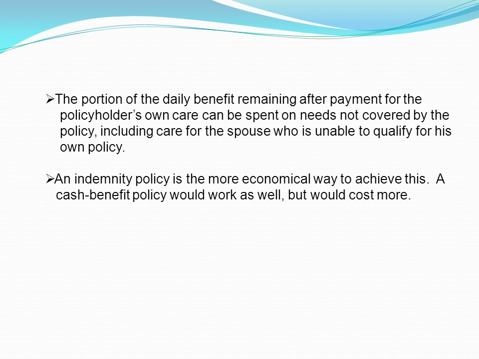  The portion of the daily benefit remaining after payment for the policyholder's own care can be spent on needs not covered by the policy, including care for the spouse who is unable to qualify for his own policy.