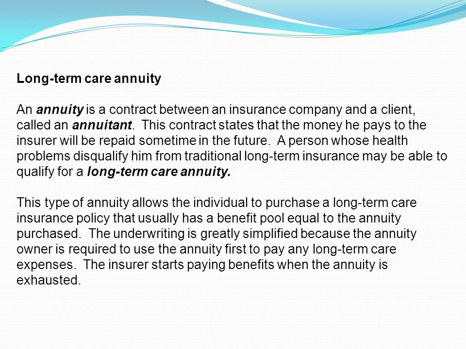 Long-term care annuity An annuity is a contract between an insurance company and a client, called an annuitant.