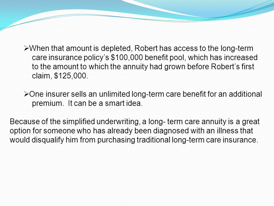  When that amount is depleted, Robert has access to the long-term care insurance policy's $100,000 benefit pool, which has increased to the amount to which the annuity had grown before Robert's first claim, $125,000.