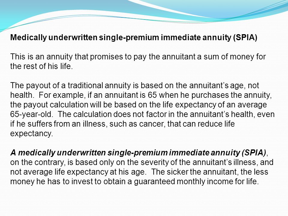 Medically underwritten single-premium immediate annuity (SPIA) This is an annuity that promises to pay the annuitant a sum of money for the rest of his life.