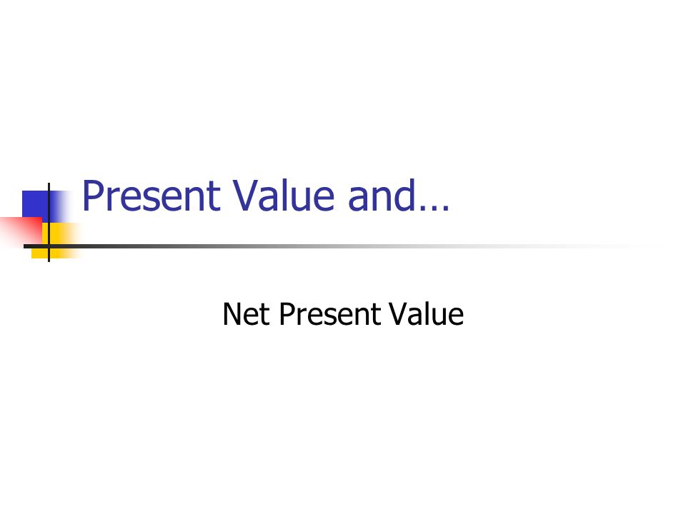 Present Value and… Net Present Value