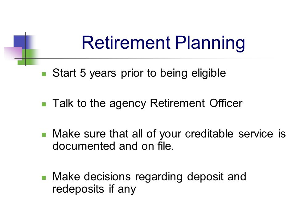 Retirement Planning Start 5 years prior to being eligible Talk to the agency Retirement Officer Make sure that all of your creditable service is docum