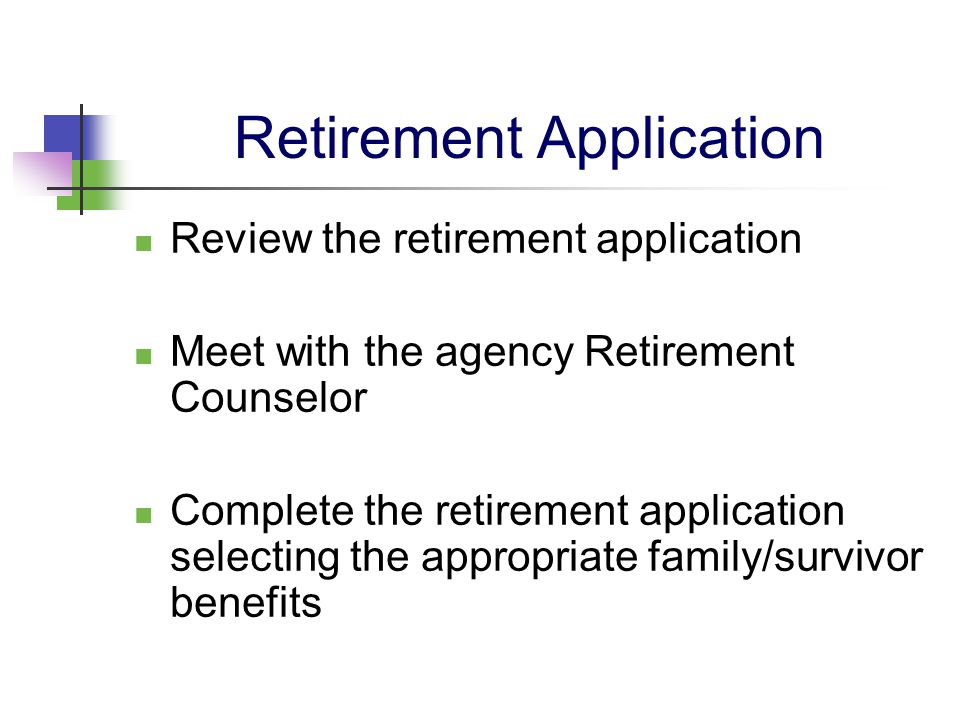 Retirement Application Review the retirement application Meet with the agency Retirement Counselor Complete the retirement application selecting the a