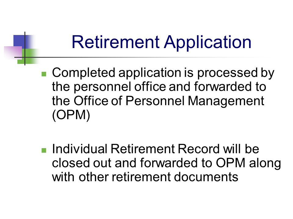 Retirement Application Completed application is processed by the personnel office and forwarded to the Office of Personnel Management (OPM) Individual