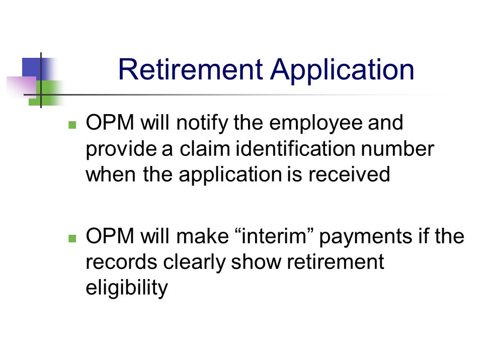 "Retirement Application OPM will notify the employee and provide a claim identification number when the application is received OPM will make ""interim"""