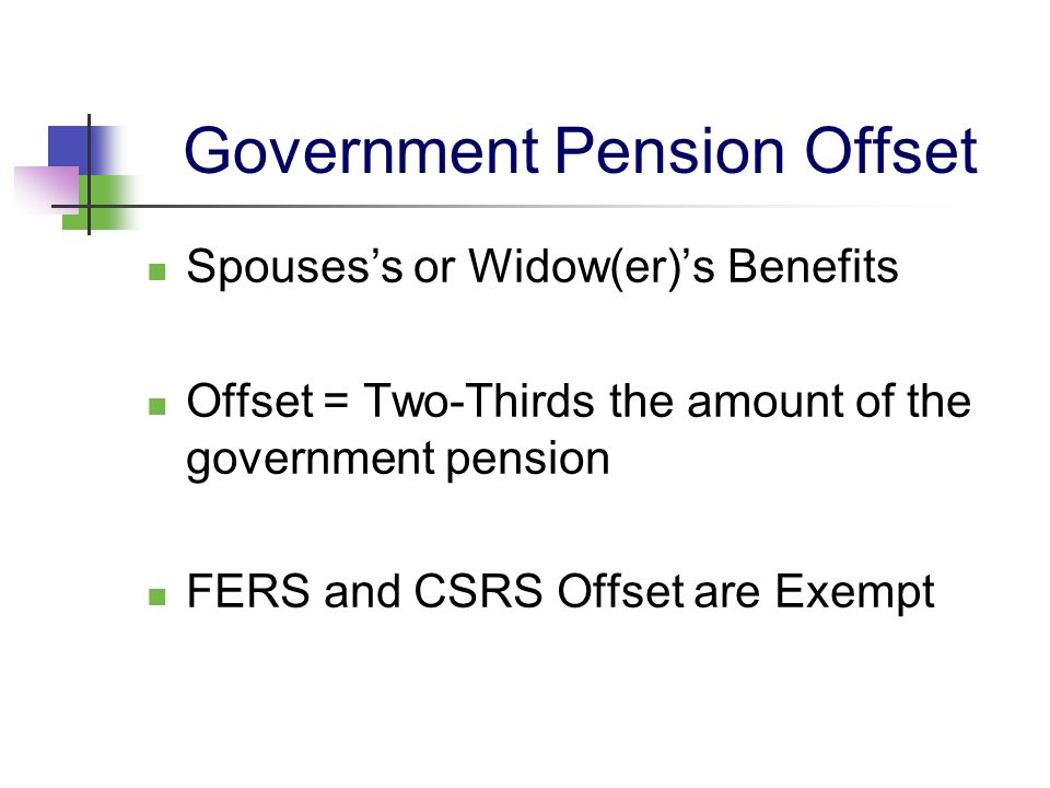 Government Pension Offset Spouses's or Widow(er)'s Benefits Offset = Two-Thirds the amount of the government pension FERS and CSRS Offset are Exempt