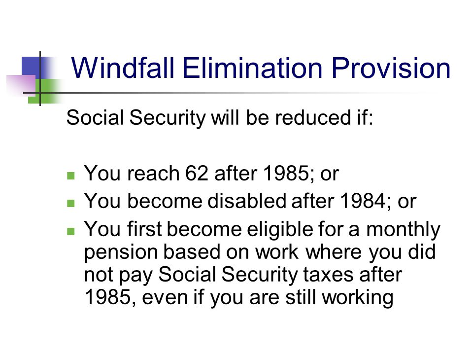 Windfall Elimination Provision Social Security will be reduced if: You reach 62 after 1985; or You become disabled after 1984; or You first become eli