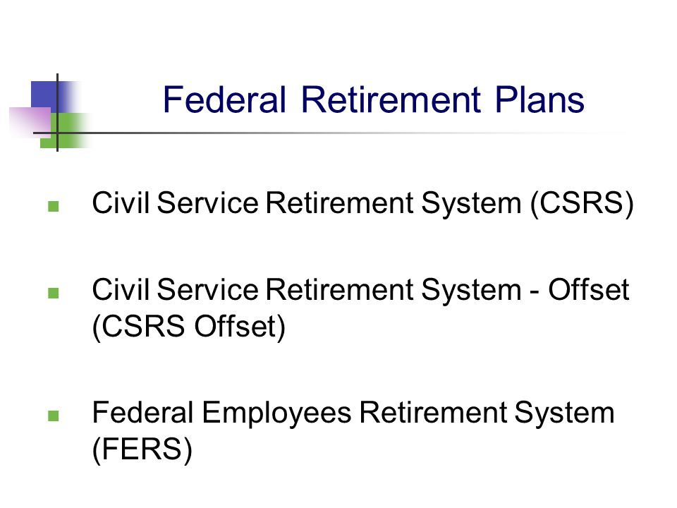 Federal Retirement Plans Civil Service Retirement System (CSRS) Civil Service Retirement System - Offset (CSRS Offset) Federal Employees Retirement Sy