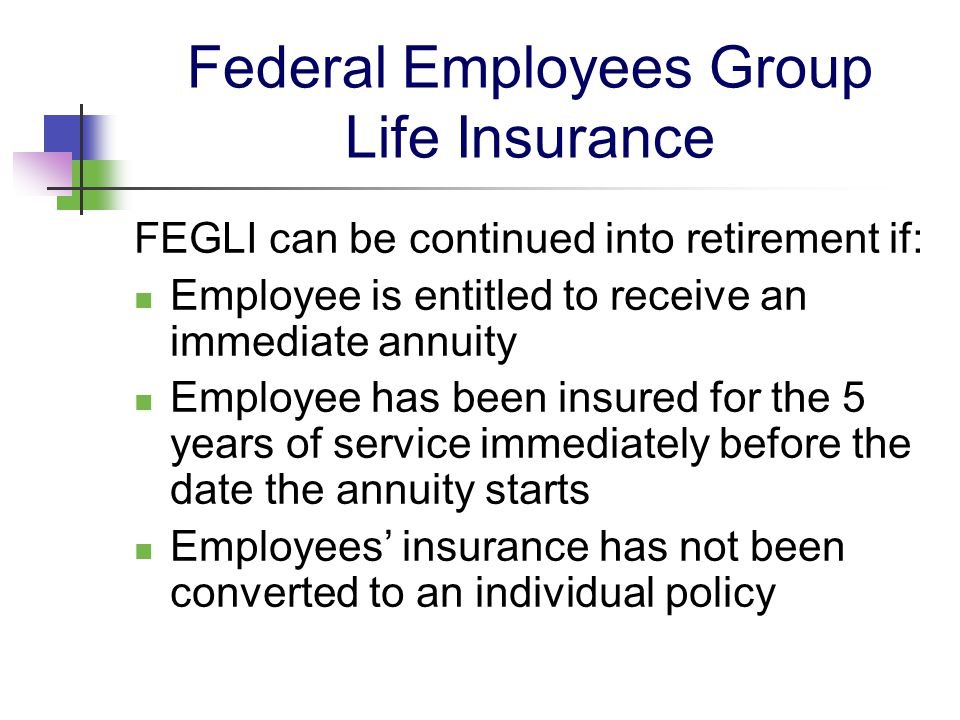 Federal Employees Group Life Insurance FEGLI can be continued into retirement if: Employee is entitled to receive an immediate annuity Employee has be
