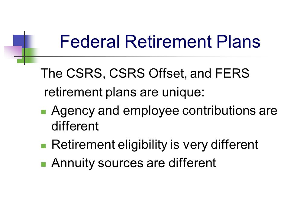 CSRS Retirement Plan Employer and employees pay into the CSRS fund.