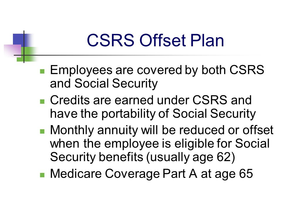 CSRS Offset Plan Employees are covered by both CSRS and Social Security Credits are earned under CSRS and have the portability of Social Security Mont