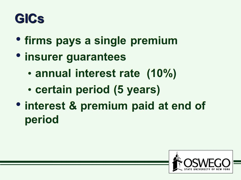 GICsGICs firms pays a single premium insurer guarantees annual interest rate (10%) certain period (5 years) interest & premium paid at end of period firms pays a single premium insurer guarantees annual interest rate (10%) certain period (5 years) interest & premium paid at end of period