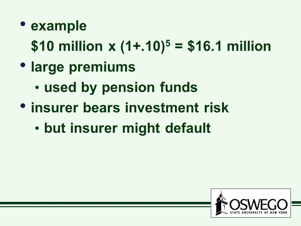 example $10 million x (1+.10) 5 = $16.1 million large premiums used by pension funds insurer bears investment risk but insurer might default example $10 million x (1+.10) 5 = $16.1 million large premiums used by pension funds insurer bears investment risk but insurer might default