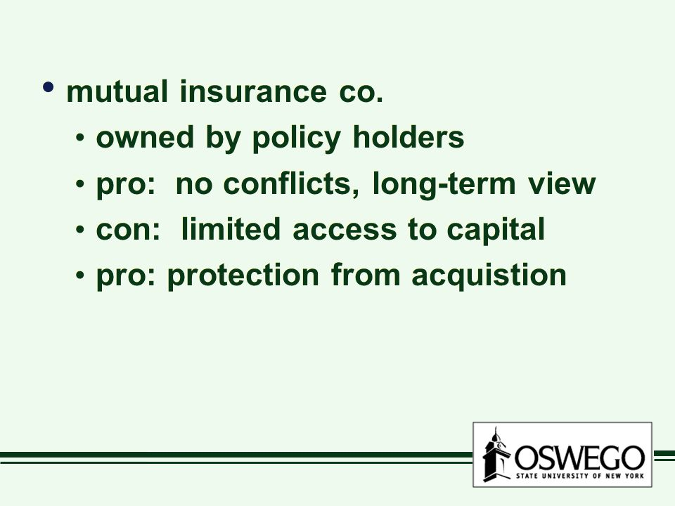mutual insurance co. owned by policy holders pro: no conflicts, long-term view con: limited access to capital pro: protection from acquistion mutual i