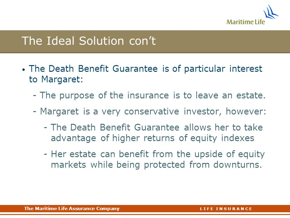 The Maritime Life Assurance Company The Maritime Life Assurance Company L I F E I N S U R A N C E The Ideal Solution con't The Death Benefit Guarantee is of particular interest to Margaret: -The purpose of the insurance is to leave an estate.