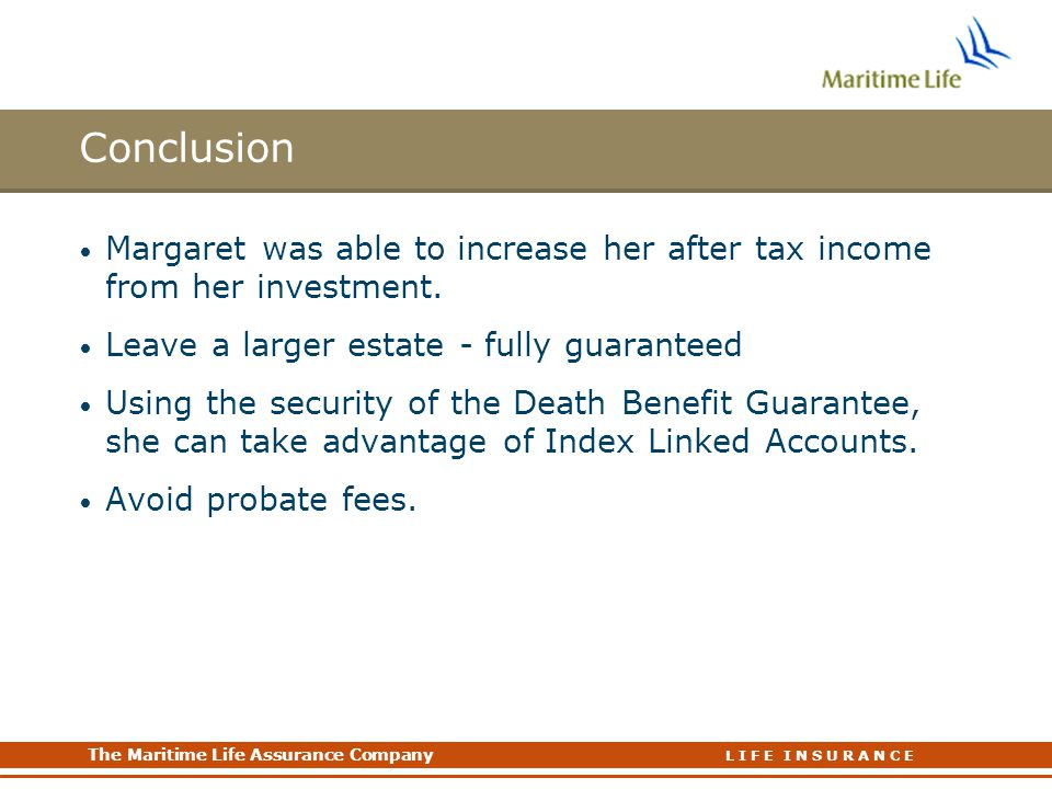 The Maritime Life Assurance Company The Maritime Life Assurance Company L I F E I N S U R A N C E Conclusion Margaret was able to increase her after tax income from her investment.