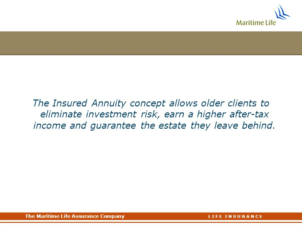The Maritime Life Assurance Company The Maritime Life Assurance Company L I F E I N S U R A N C E The Insured Annuity concept allows older clients to eliminate investment risk, earn a higher after-tax income and guarantee the estate they leave behind.