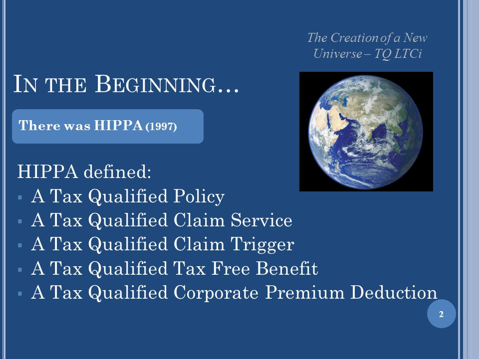 I N THE B EGINNING … 2 HIPPA defined:  A Tax Qualified Policy  A Tax Qualified Claim Service  A Tax Qualified Claim Trigger  A Tax Qualified Tax Free Benefit  A Tax Qualified Corporate Premium Deduction There was HIPPA (1997) The Creation of a New Universe – TQ LTCi