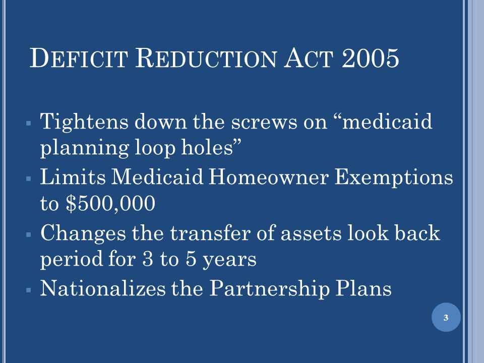 "D EFICIT R EDUCTION A CT 2005  Tightens down the screws on ""medicaid planning loop holes""  Limits Medicaid Homeowner Exemptions to $500,000  Change"