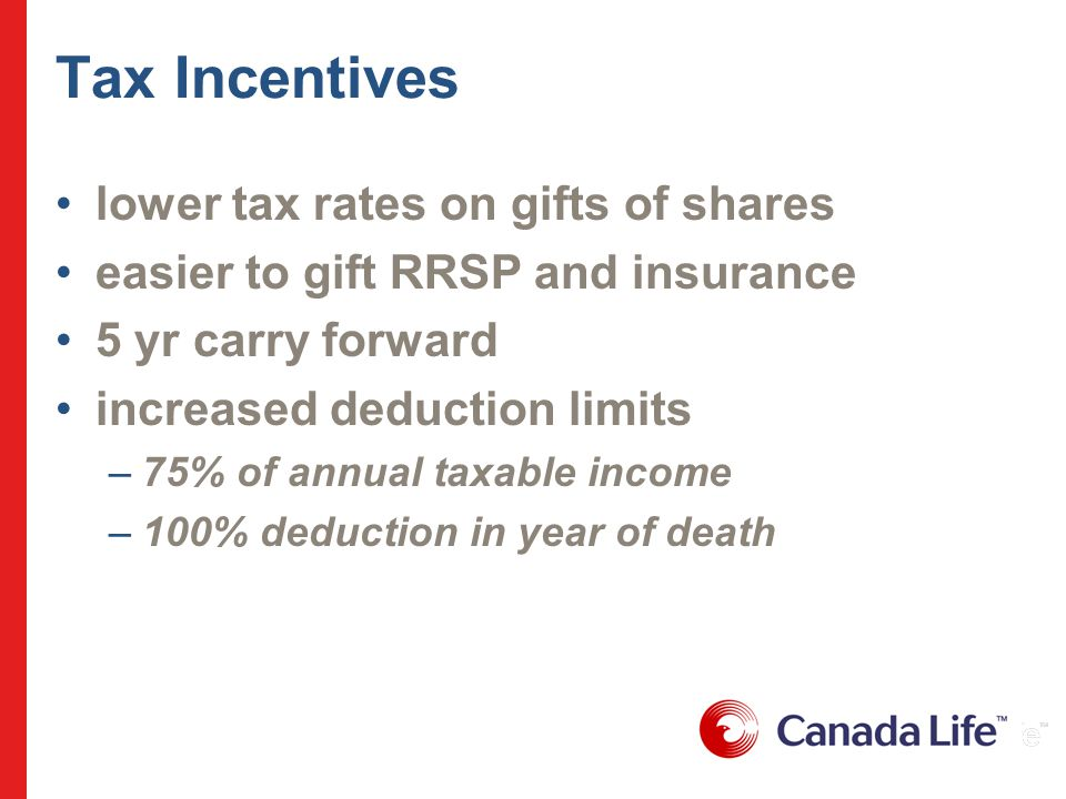 Tax Incentives lower tax rates on gifts of shares easier to gift RRSP and insurance 5 yr carry forward increased deduction limits –75% of annual taxable income –100% deduction in year of death