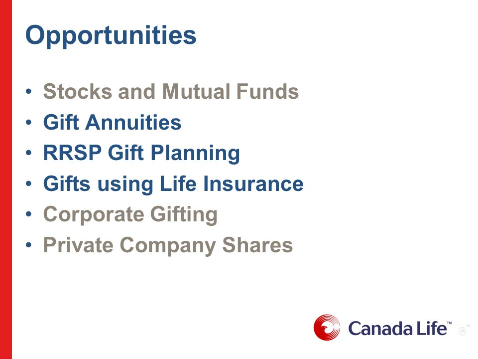 Opportunities Stocks and Mutual Funds Gift Annuities RRSP Gift Planning Gifts using Life Insurance Corporate Gifting Private Company Shares