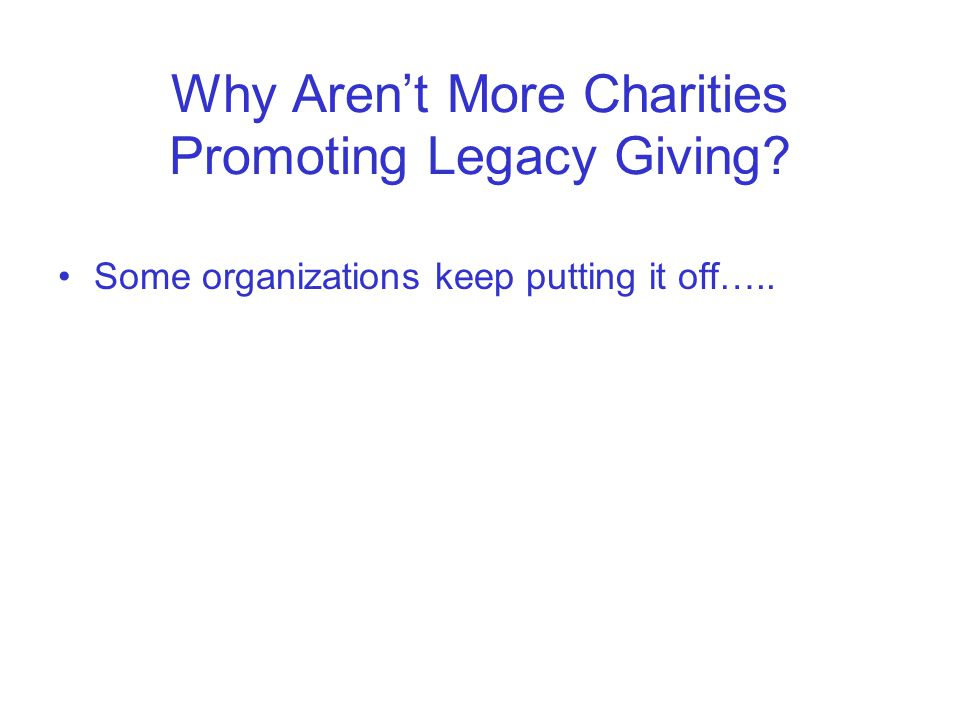 Why Aren't More Charities Promoting Legacy Giving Some organizations keep putting it off…..