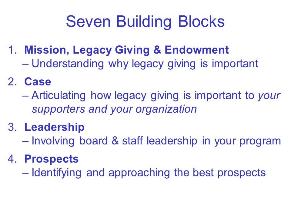Seven Building Blocks 1.Mission, Legacy Giving & Endowment –Understanding why legacy giving is important 2.Case –Articulating how legacy giving is important to your supporters and your organization 3.Leadership –Involving board & staff leadership in your program 4.Prospects –Identifying and approaching the best prospects