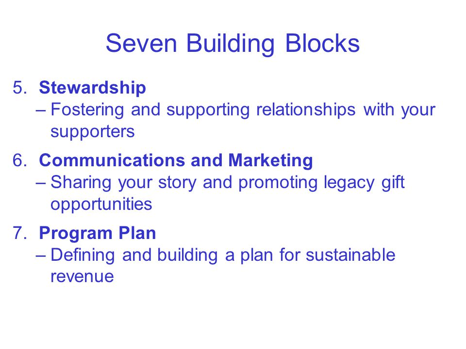 Seven Building Blocks 5.Stewardship –Fostering and supporting relationships with your supporters 6.Communications and Marketing –Sharing your story and promoting legacy gift opportunities 7.Program Plan –Defining and building a plan for sustainable revenue